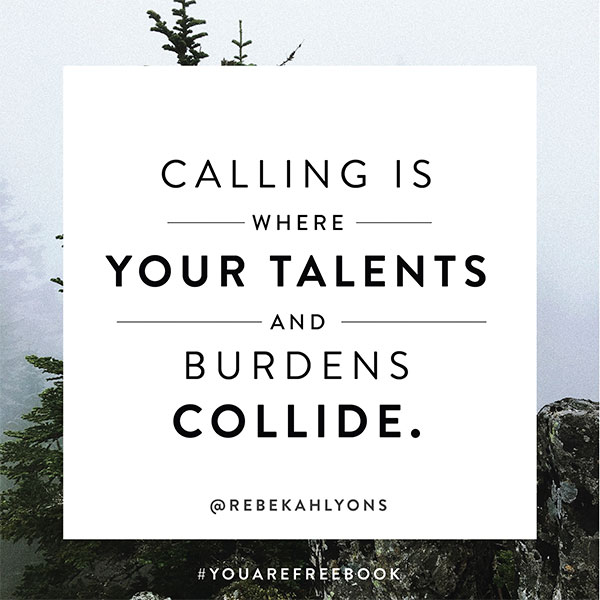 Calling is where your talents and burdens collide.