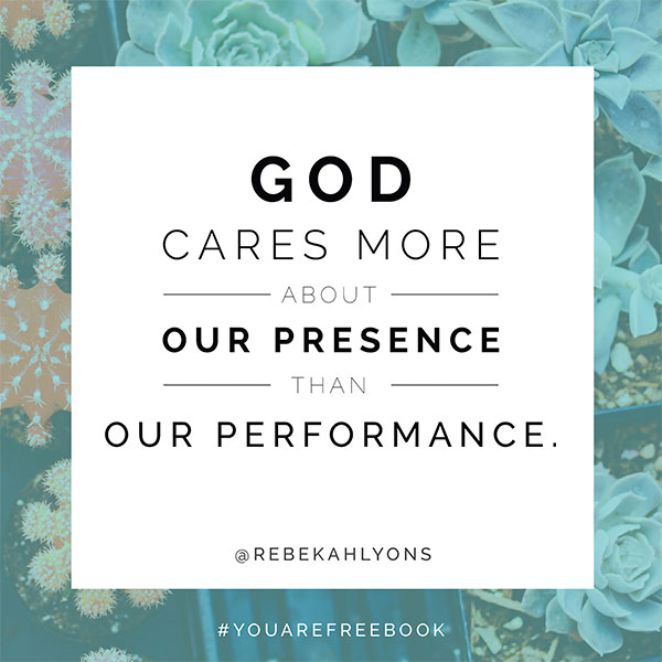God cares more about our presence than our performance.